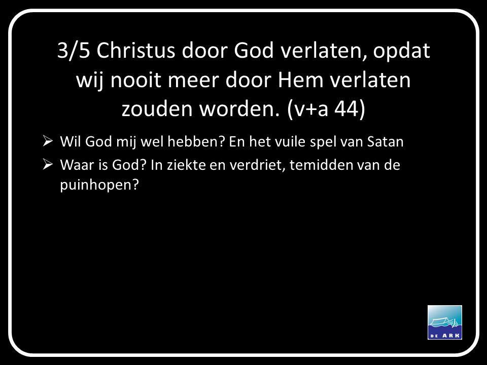 3/5 Christus door God verlaten, opdat wij nooit meer door Hem verlaten zouden worden. (v+a 44)  Wil God mij wel hebben? En het vuile spel van Satan 