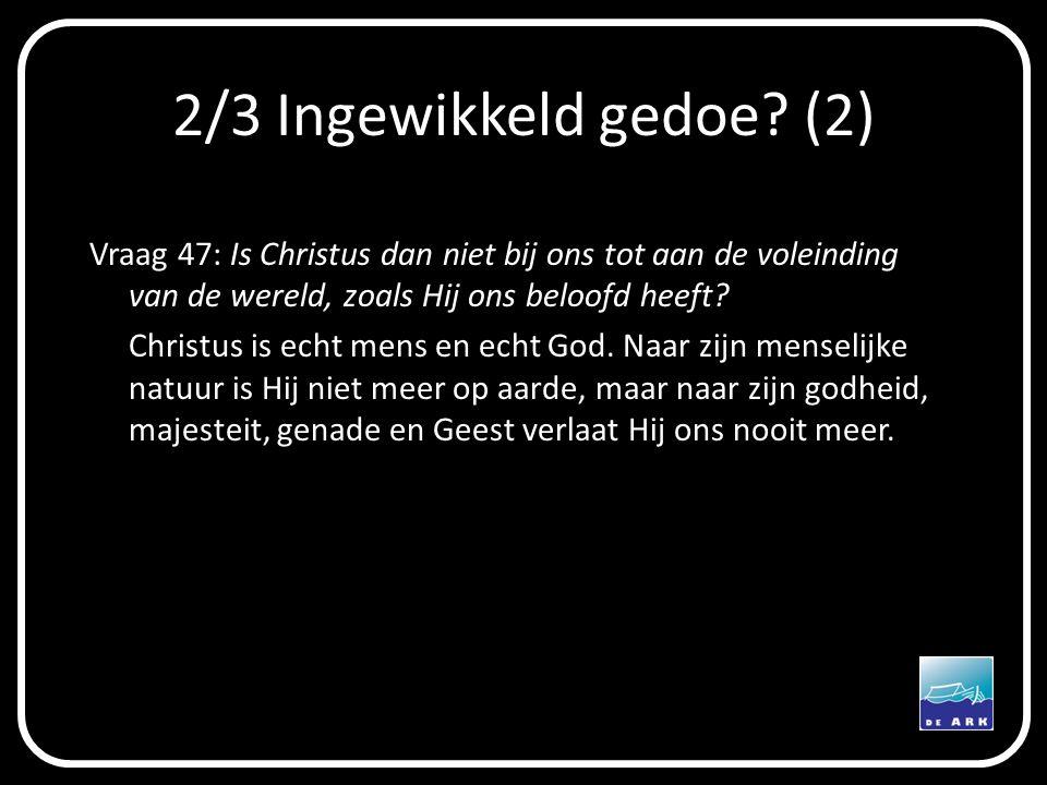2/3 Ingewikkeld gedoe? (2) Vraag 47: Is Christus dan niet bij ons tot aan de voleinding van de wereld, zoals Hij ons beloofd heeft? Christus is echt m