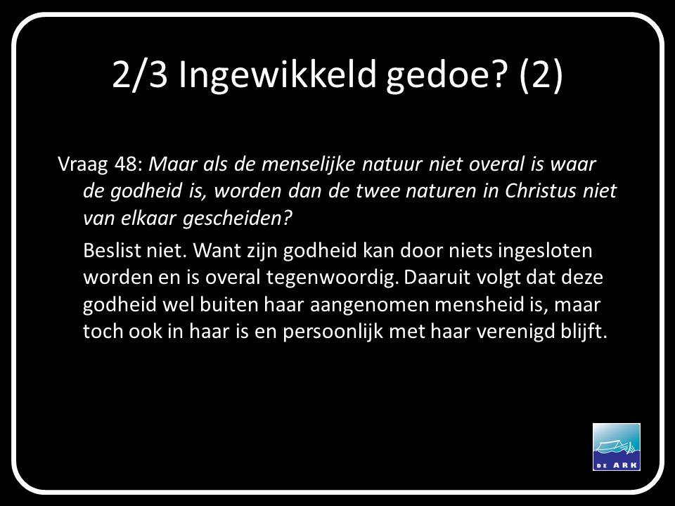 2/3 Ingewikkeld gedoe? (2) Vraag 48: Maar als de menselijke natuur niet overal is waar de godheid is, worden dan de twee naturen in Christus niet van