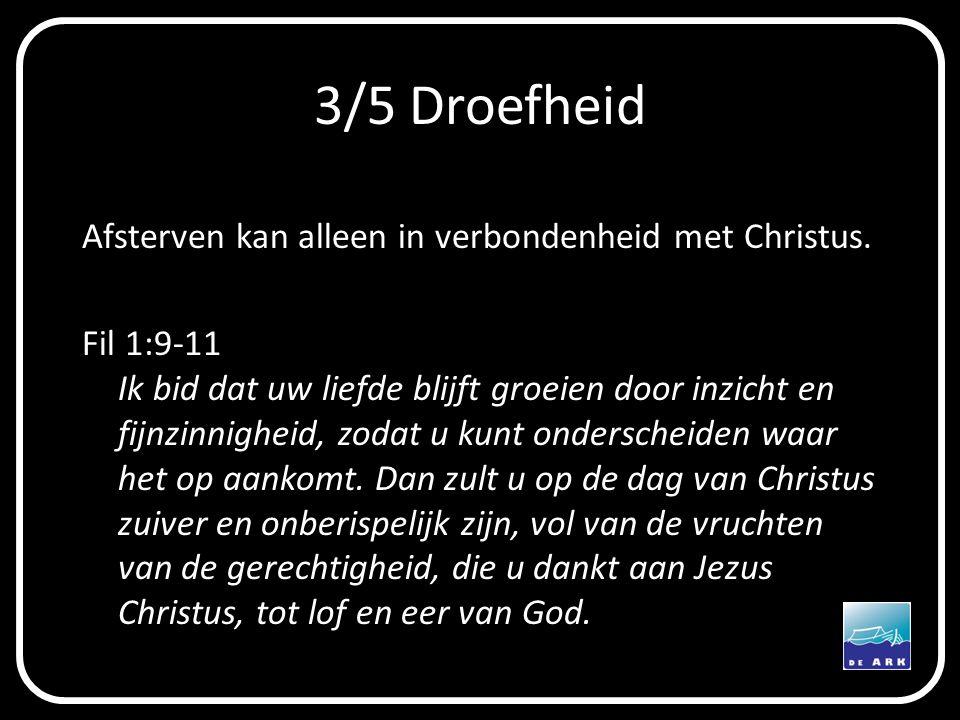 3/5 Droefheid Afsterven kan alleen in verbondenheid met Christus. Fil 1:9-11 Ik bid dat uw liefde blijft groeien door inzicht en fijnzinnigheid, zodat