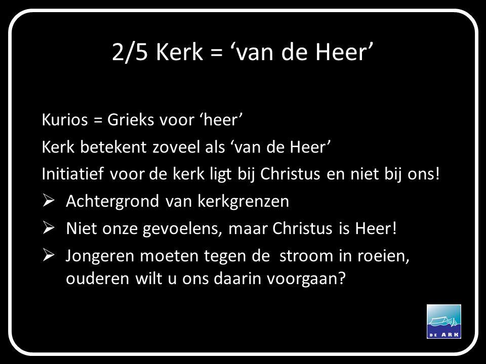 2/5 Kerk = 'van de Heer' Kurios = Grieks voor 'heer' Kerk betekent zoveel als 'van de Heer' Initiatief voor de kerk ligt bij Christus en niet bij ons.