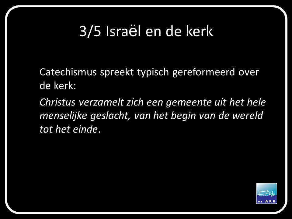 3/5 Isra ë l en de kerk Catechismus spreekt typisch gereformeerd over de kerk: Christus verzamelt zich een gemeente uit het hele menselijke geslacht, van het begin van de wereld tot het einde.