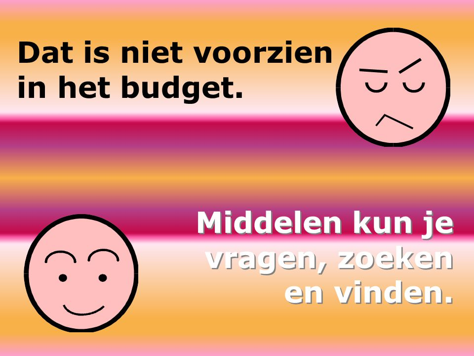 Dat is niet voorzien in het budget. Middelen kun je vragen, zoeken en vinden. Middelen kun je vragen, zoeken en vinden.