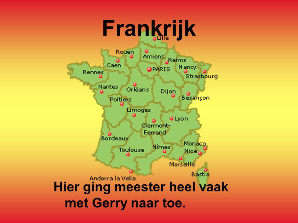 Frankrijk Hier ging meester heel vaak met Gerry naar toe.