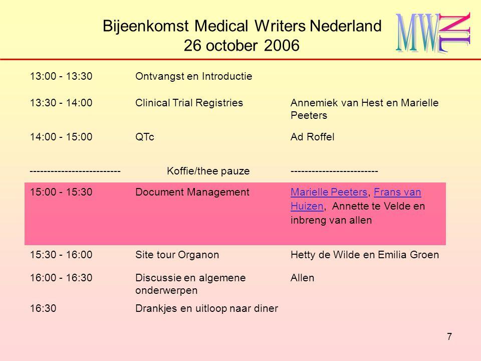 8 Bijeenkomst Medical Writers Nederland 26 october 2006 13:00 - 13:30Ontvangst en Introductie 13:30 - 14:00Clinical Trial RegistriesAnnemiek van Hest en Marielle Peeters 14:00 - 15:00QTc Ad Roffel --------------------------Koffie/thee pauze------------------------- 15:00 - 15:30Document Management Marielle Peeters, Frans van Huizen, Annette te Velde en inbreng van allenAnnette te Velde 15:30 - 16:00Site tour OrganonHetty de Wilde en Emilia Groen 16:00 - 16:30Discussie en algemene onderwerpen Allen 16:30Drankjes en uitloop naar diner inbreng van allen