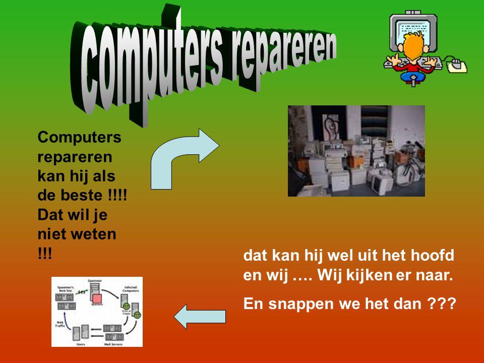 Computers repareren kan hij als de beste !!!! Dat wil je niet weten !!! dat kan hij wel uit het hoofd en wij …. Wij kijken er naar. En snappen we het