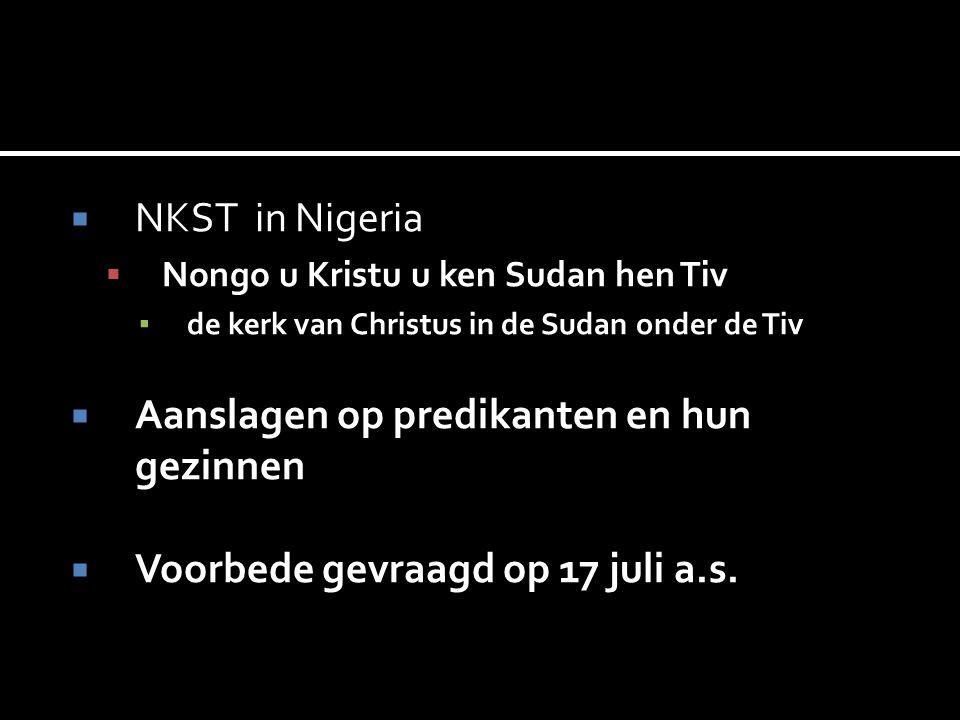  NKST in Nigeria  Nongo u Kristu u ken Sudan hen Tiv ▪ de kerk van Christus in de Sudan onder de Tiv  Aanslagen op predikanten en hun gezinnen  Voorbede gevraagd op 17 juli a.s.