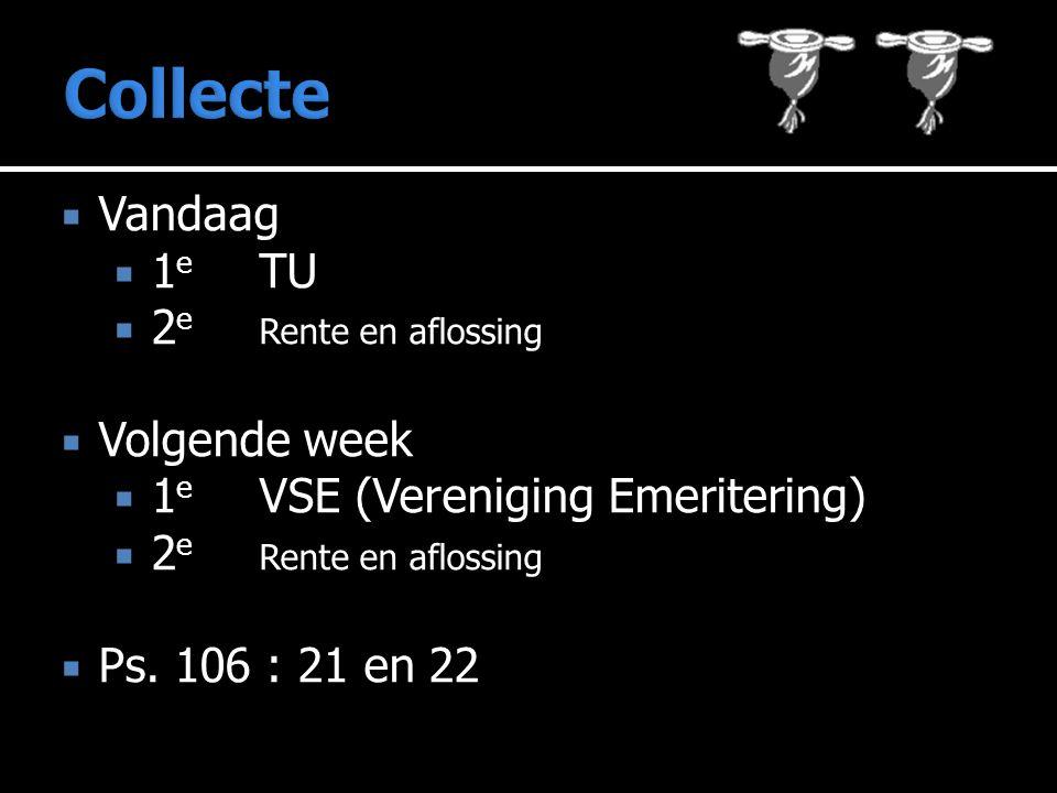 Collecte  Vandaag  1 e TU  2 e Rente en aflossing  Volgende week  1 e VSE (Vereniging Emeritering)  2 e Rente en aflossing  Ps.