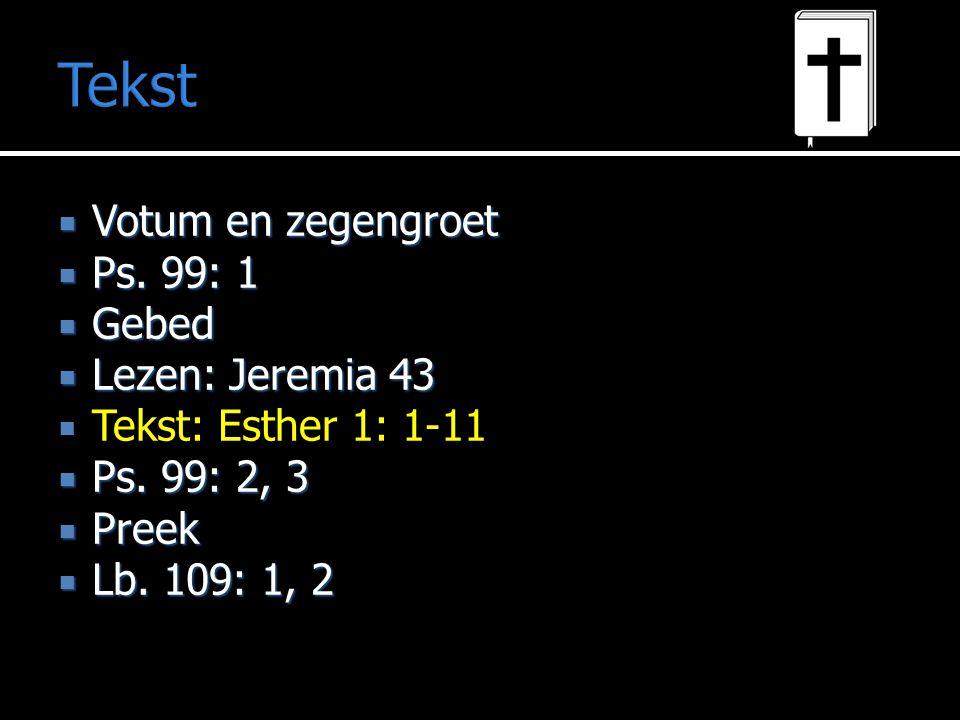 Tekst  Votum en zegengroet  Ps. 99: 1  Gebed  Lezen: Jeremia 43  Tekst: Esther 1: 1-11  Ps. 99: 2, 3  Preek  Lb. 109: 1, 2