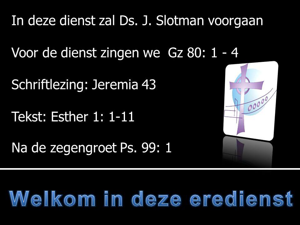 In deze dienst zal Ds. J. Slotman voorgaan Voor de dienst zingen we Gz 80: 1 - 4 Schriftlezing: Jeremia 43 Tekst: Esther 1: 1-11 Na de zegengroet Ps.