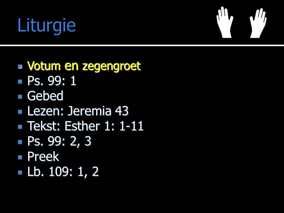 Liturgie  Votum en zegengroet  Ps. 99: 1  Gebed  Lezen: Jeremia 43  Tekst: Esther 1: 1-11  Ps. 99: 2, 3  Preek  Lb. 109: 1, 2
