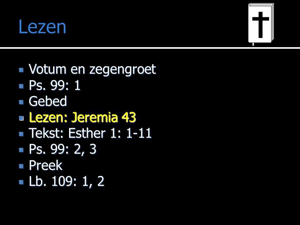 Lezen  Votum en zegengroet  Ps. 99: 1  Gebed  Lezen: Jeremia 43  Tekst: Esther 1: 1-11  Ps. 99: 2, 3  Preek  Lb. 109: 1, 2