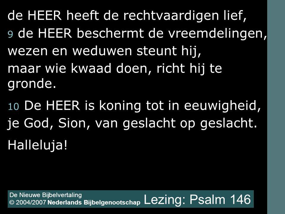 Lezing: Psalm 146 de HEER heeft de rechtvaardigen lief, 9 de HEER beschermt de vreemdelingen, wezen en weduwen steunt hij, maar wie kwaad doen, richt