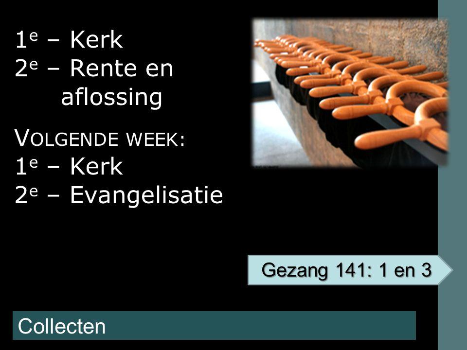 Collecten 1 e – Kerk 2 e – Rente en aflossing V OLGENDE WEEK: 1 e – Kerk 2 e – Evangelisatie Gezang 141: 1 en 3