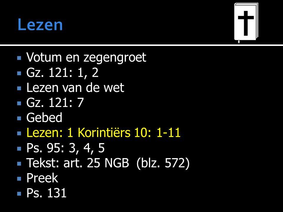  Votum en zegengroet  Gz. 121: 1, 2  Lezen van de wet  Gz. 121: 7  Gebed  Lezen: 1 Korintiërs 10: 1-11  Ps. 95: 3, 4, 5  Tekst: art. 25 NGB 