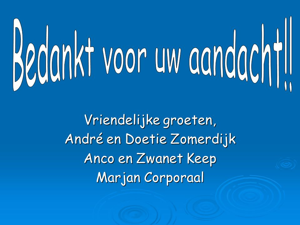 Vriendelijke groeten, André en Doetie Zomerdijk Anco en Zwanet Keep Marjan Corporaal