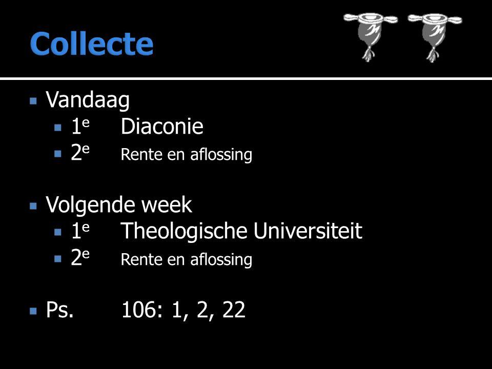  Vandaag  1 e Diaconie  2 e Rente en aflossing  Volgende week  1 e Theologische Universiteit  2 e Rente en aflossing  Ps. 106: 1, 2, 22