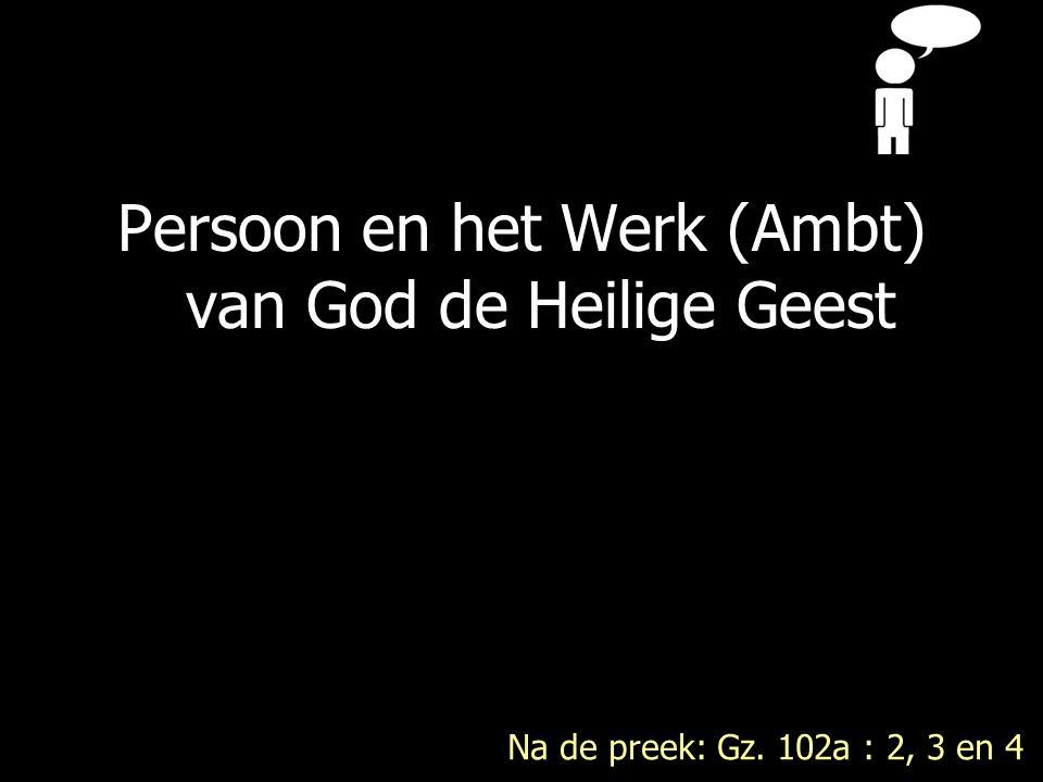 Persoon en het Werk (Ambt) van God de Heilige Geest Na de preek: Gz. 102a : 2, 3 en 4