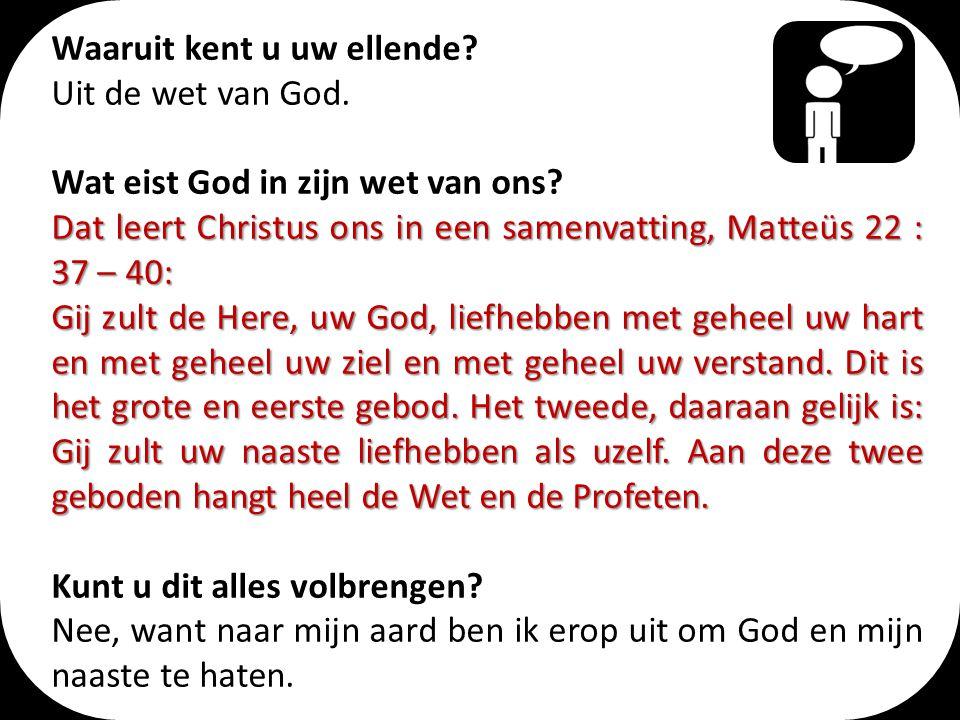 Waaruit kent u uw ellende? Uit de wet van God. Wat eist God in zijn wet van ons? Dat leert Christus ons in een samenvatting, Matteüs 22 : 37 – 40: Gij