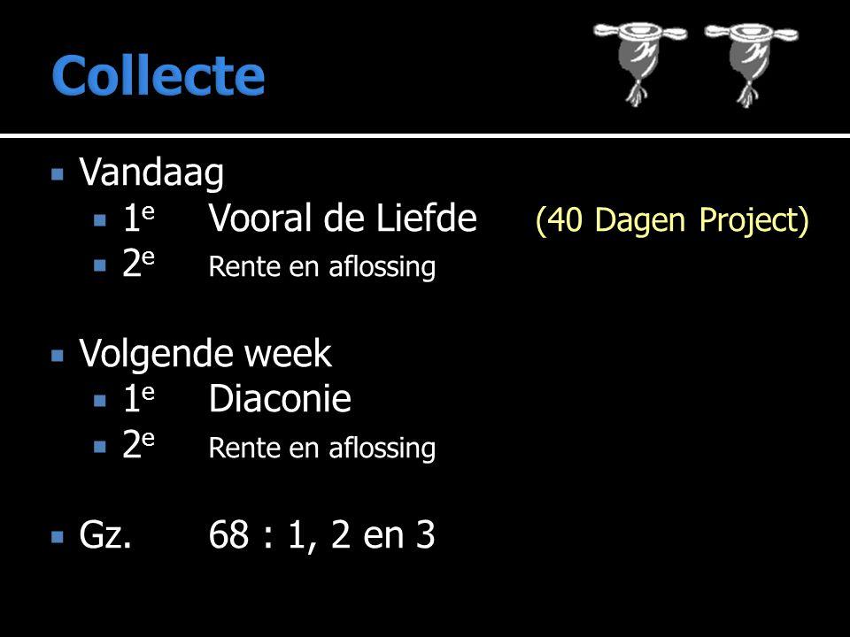  Vandaag  1 e Vooral de Liefde (40 Dagen Project)  2 e Rente en aflossing  Volgende week  1 e Diaconie  2 e Rente en aflossing  Gz. 68 : 1, 2 e