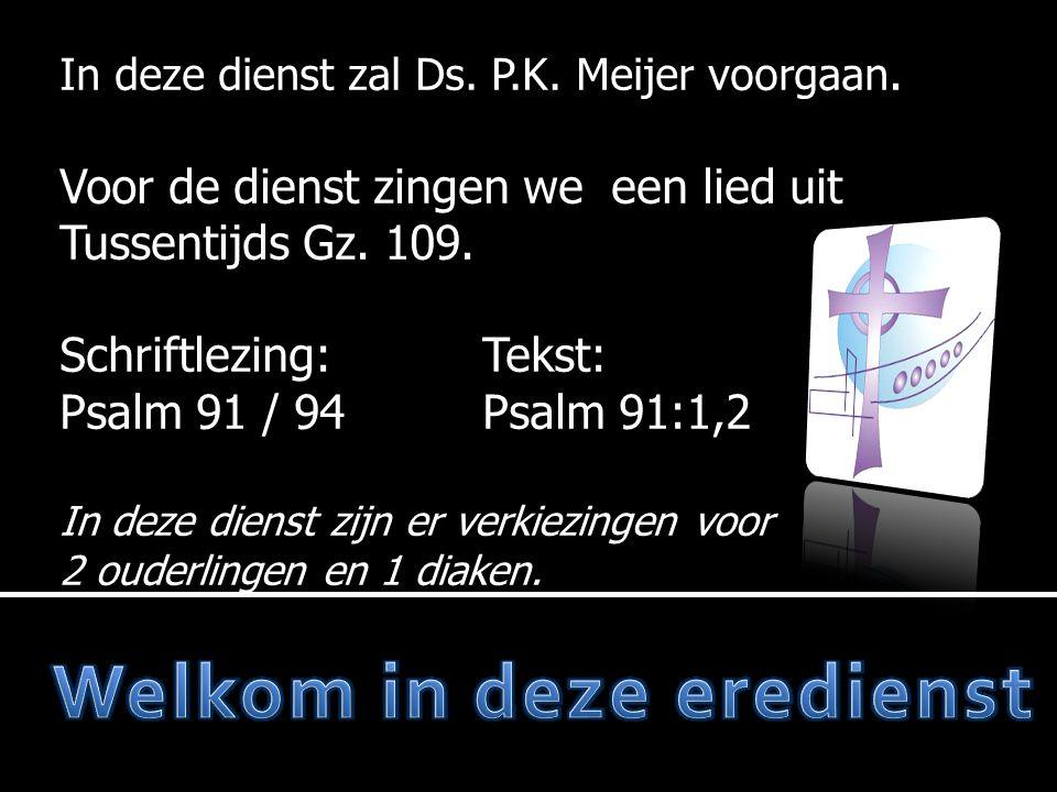 In deze dienst zal Ds. P.K. Meijer voorgaan. Voor de dienst zingen we een lied uit Tussentijds Gz. 109. Schriftlezing:Tekst: Psalm 91 / 94Psalm 91:1,2