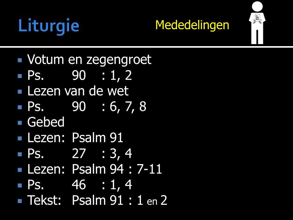 Mededelingen  Votum en zegengroet  Ps.90: 1, 2  Lezen van de wet  Ps.90: 6, 7, 8  Gebed  Lezen:Psalm 91  Ps.27: 3, 4  Lezen:Psalm 94 : 7-11  Ps.46: 1, 4  Tekst:Psalm 91 : 1 en 2