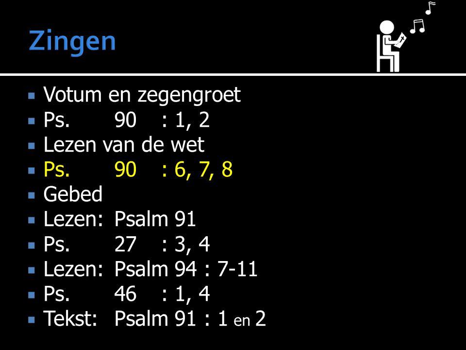  Votum en zegengroet  Ps.90: 1, 2  Lezen van de wet  Ps.90: 6, 7, 8  Gebed  Lezen:Psalm 91  Ps.27: 3, 4  Lezen:Psalm 94 : 7-11  Ps.46: 1, 4 