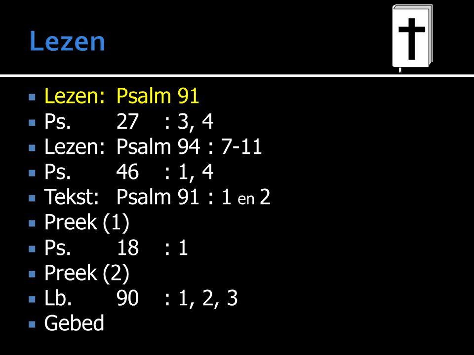  Lezen:Psalm 91  Ps.27: 3, 4  Lezen:Psalm 94 : 7-11  Ps.46: 1, 4  Tekst:Psalm 91 : 1 en 2  Preek (1)  Ps.18: 1  Preek (2)  Lb.90: 1, 2, 3  Gebed