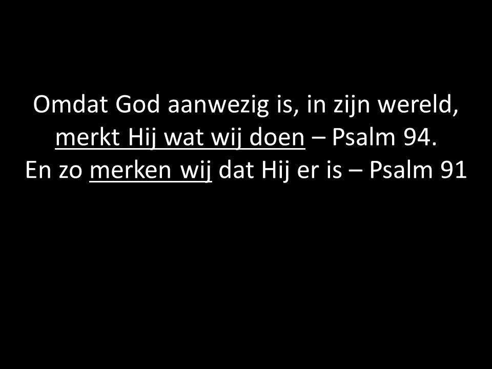 Omdat God aanwezig is, in zijn wereld, merkt Hij wat wij doen – Psalm 94. En zo merken wij dat Hij er is – Psalm 91