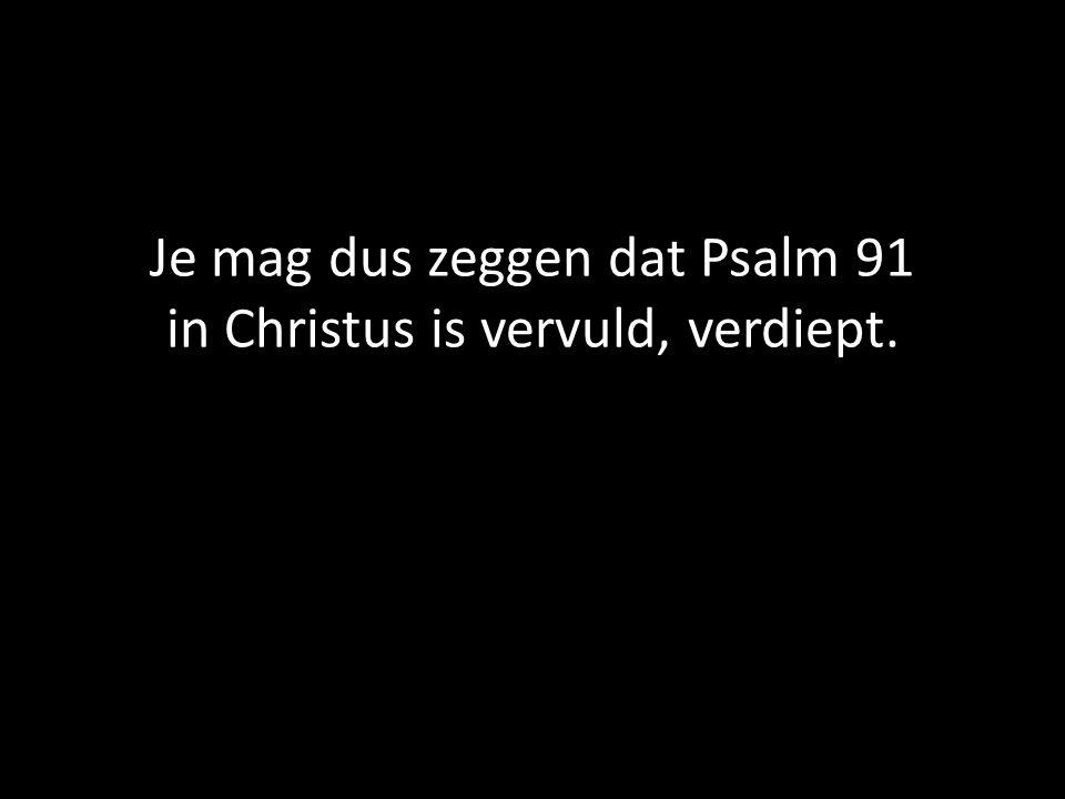 Je mag dus zeggen dat Psalm 91 in Christus is vervuld, verdiept.