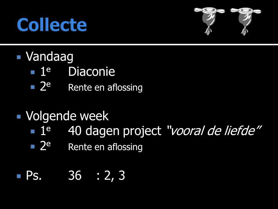 """ Vandaag  1 e Diaconie  2 e Rente en aflossing  Volgende week  1 e 40 dagen project """"vooral de liefde""""  2 e Rente en aflossing  Ps.36: 2, 3"""