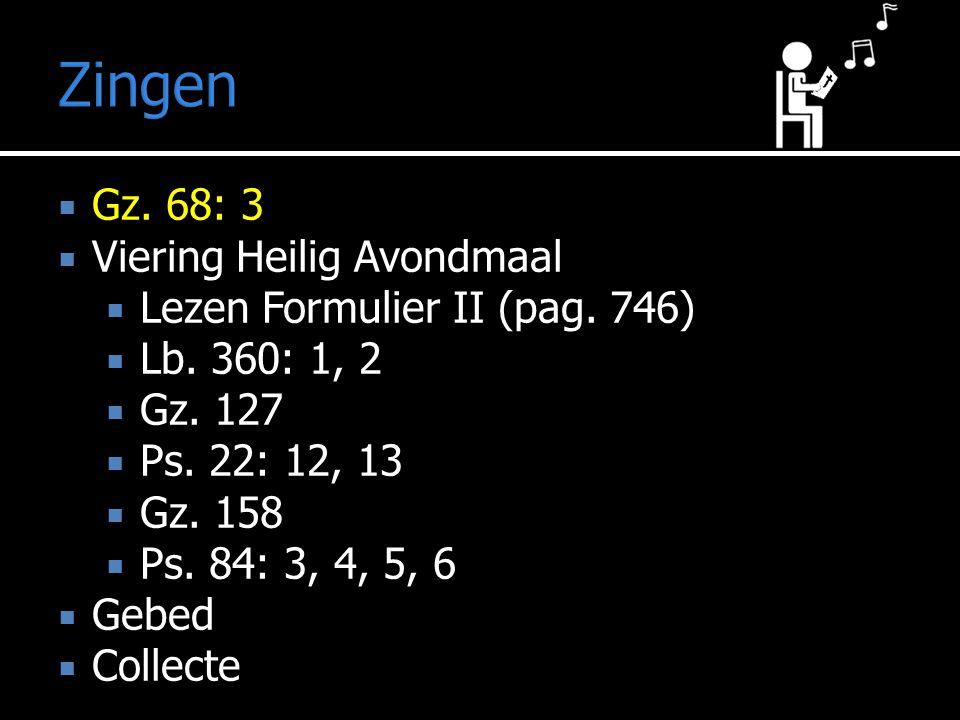 Zingen  Gz. 68: 3  Viering Heilig Avondmaal  Lezen Formulier II (pag. 746)  Lb. 360: 1, 2  Gz. 127  Ps. 22: 12, 13  Gz. 158  Ps. 84: 3, 4, 5,