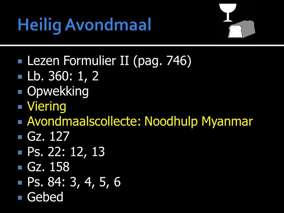  Lezen Formulier II (pag. 746)  Lb. 360: 1, 2  Opwekking  Viering  Avondmaalscollecte: Noodhulp Myanmar  Gz. 127  Ps. 22: 12, 13  Gz. 158  Ps