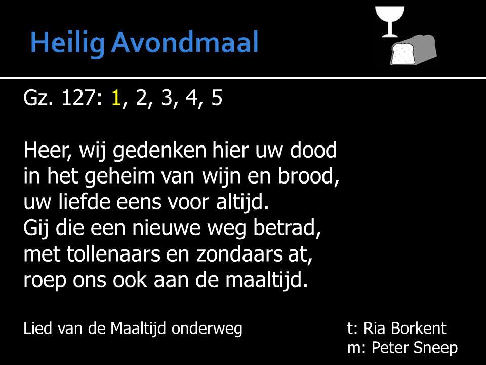 Gz. 127: 1, 2, 3, 4, 5 Heer, wij gedenken hier uw dood in het geheim van wijn en brood, uw liefde eens voor altijd. Gij die een nieuwe weg betrad, met