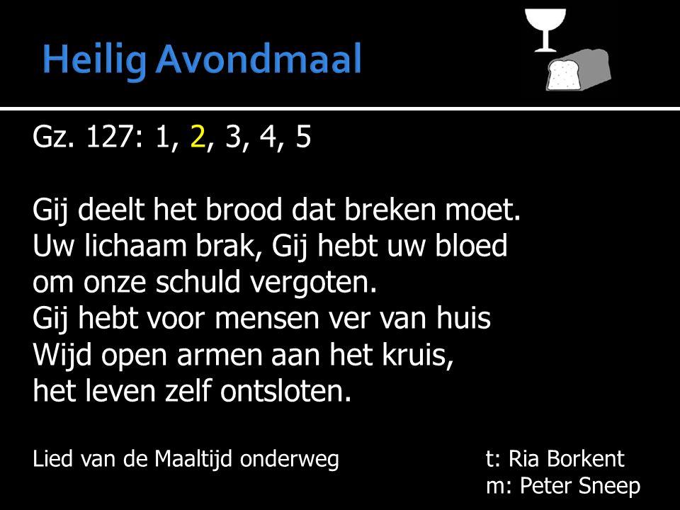 Gz. 127: 1, 2, 3, 4, 5 Gij deelt het brood dat breken moet. Uw lichaam brak, Gij hebt uw bloed om onze schuld vergoten. Gij hebt voor mensen ver van h