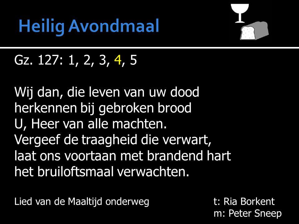 Gz. 127: 1, 2, 3, 4, 5 Wij dan, die leven van uw dood herkennen bij gebroken brood U, Heer van alle machten. Vergeef de traagheid die verwart, laat on
