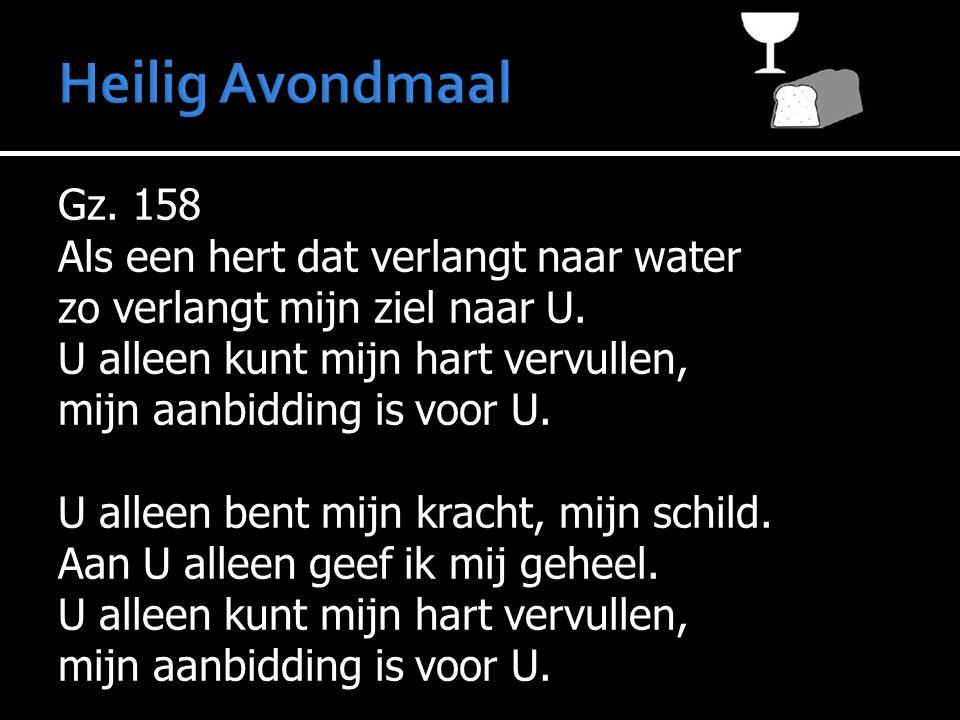 Gz. 158 Als een hert dat verlangt naar water zo verlangt mijn ziel naar U. U alleen kunt mijn hart vervullen, mijn aanbidding is voor U. U alleen bent