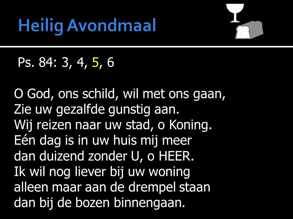 Ps. 84: 3, 4, 5, 6 O God, ons schild, wil met ons gaan, Zie uw gezalfde gunstig aan. Wij reizen naar uw stad, o Koning. Eén dag is in uw huis mij meer