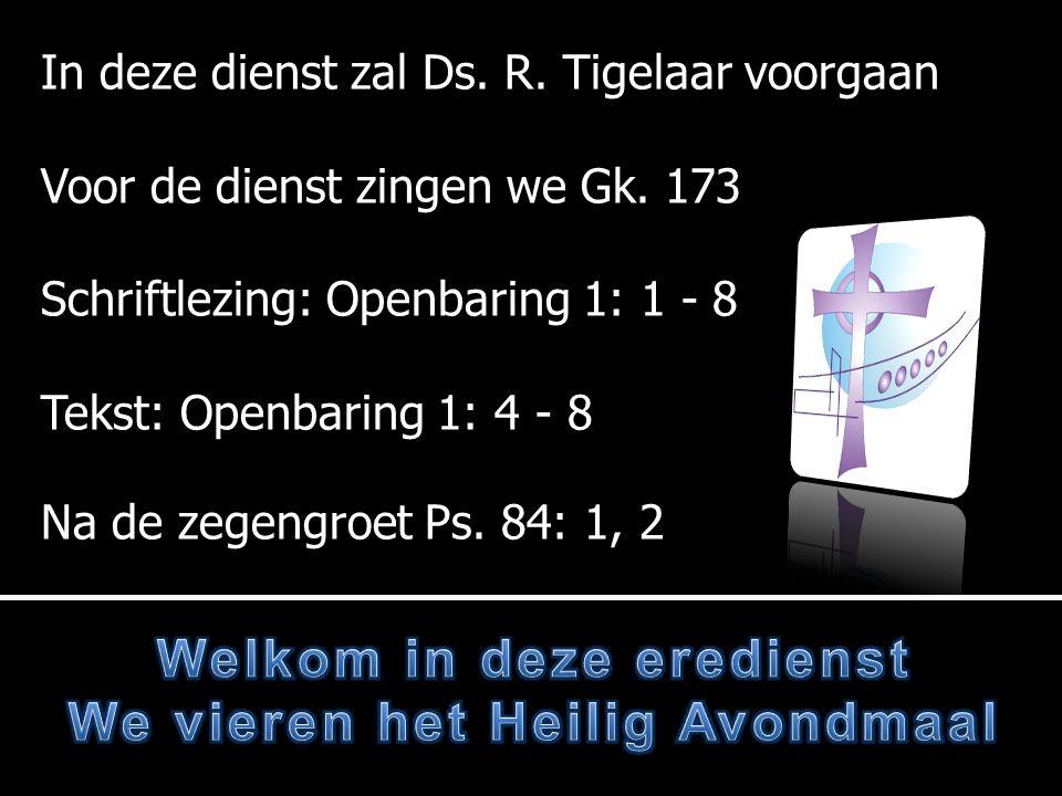 In deze dienst zal Ds. R. Tigelaar voorgaan Voor de dienst zingen we Gk. 173 Schriftlezing: Openbaring 1: 1 - 8 Tekst: Openbaring 1: 4 - 8 Na de zegen