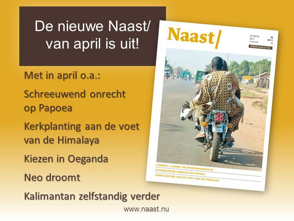 www.naast.nu.. De nieuwe Naast/ van april is uit! Met in april o.a.: Schreeuwend onrecht op Papoea Kerkplanting aan de voet van de Himalaya Kiezen in