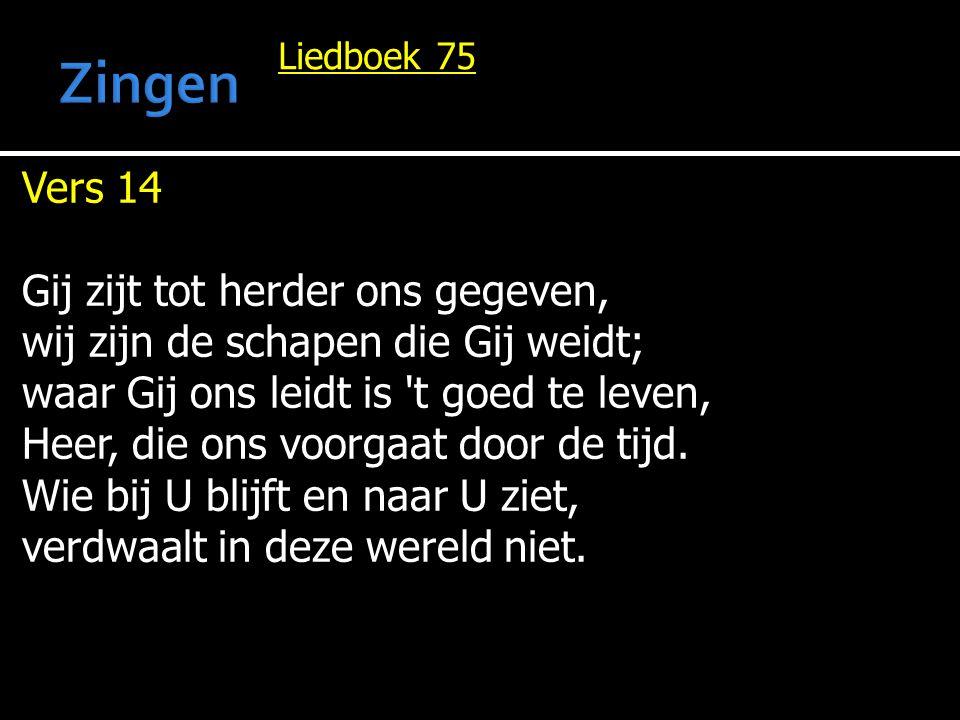 Liedboek 75 Vers 14 Gij zijt tot herder ons gegeven, wij zijn de schapen die Gij weidt; waar Gij ons leidt is 't goed te leven, Heer, die ons voorgaat