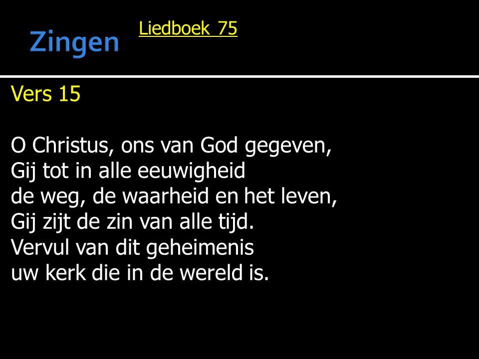 Liedboek 75 Vers 15 O Christus, ons van God gegeven, Gij tot in alle eeuwigheid de weg, de waarheid en het leven, Gij zijt de zin van alle tijd. Vervu
