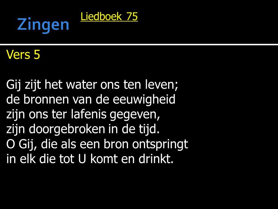 Liedboek 75 Vers 5 Gij zijt het water ons ten leven; de bronnen van de eeuwigheid zijn ons ter lafenis gegeven, zijn doorgebroken in de tijd. O Gij, d