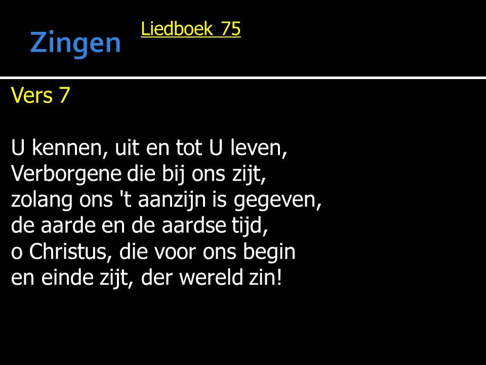 Liedboek 75 Vers 7 U kennen, uit en tot U leven, Verborgene die bij ons zijt, zolang ons 't aanzijn is gegeven, de aarde en de aardse tijd, o Christus