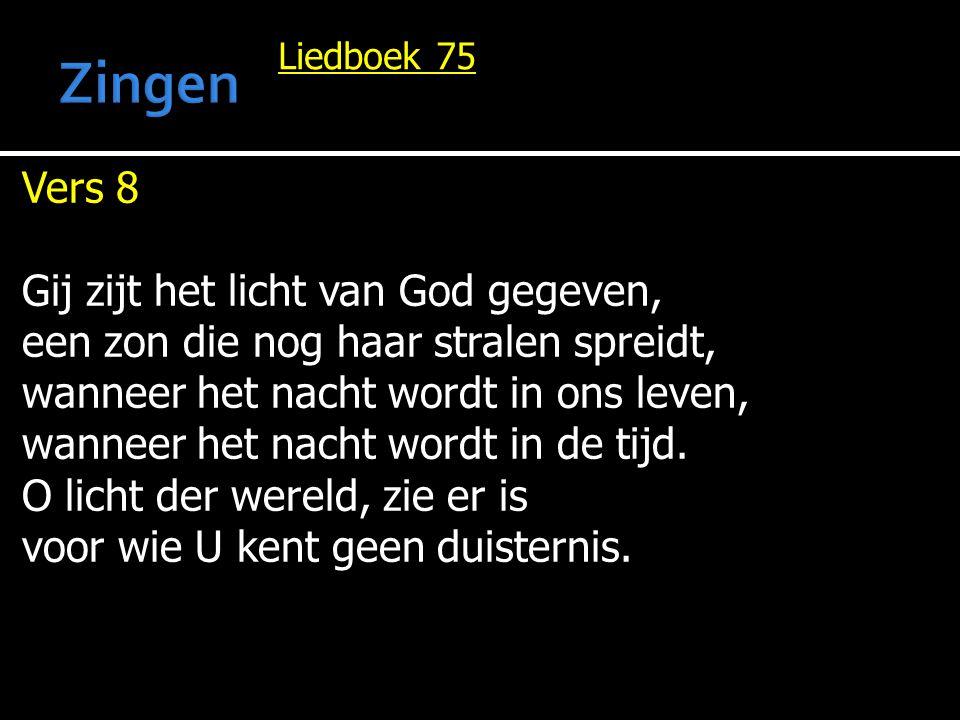 Liedboek 75 Vers 8 Gij zijt het licht van God gegeven, een zon die nog haar stralen spreidt, wanneer het nacht wordt in ons leven, wanneer het nacht w