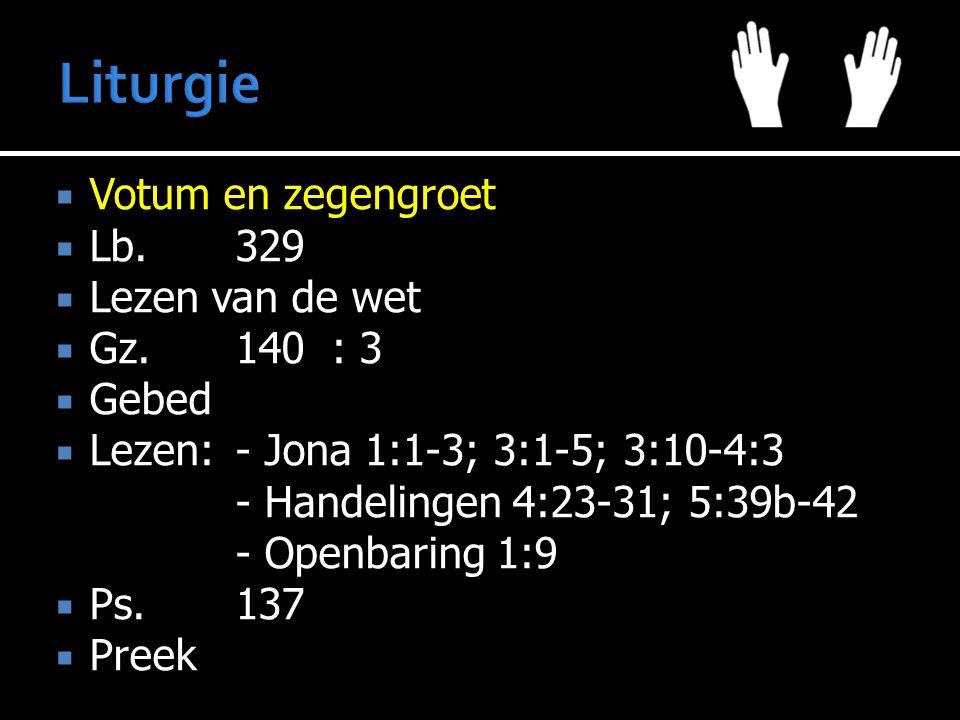  Votum en zegengroet  Lb.329  Lezen van de wet  Gz.140: 3  Gebed  Lezen:- Jona 1:1-3; 3:1-5; 3:10-4:3 - Handelingen 4:23-31; 5:39b-42 - Openbaring 1:9  Ps.137  Preek