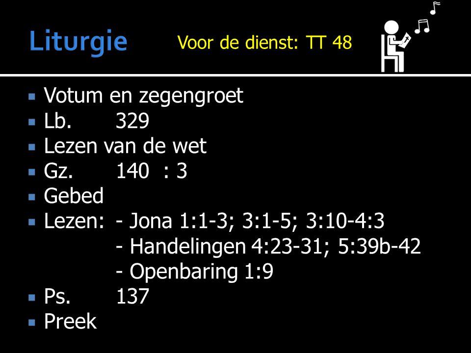  Votum en zegengroet  Lb.329  Lezen van de wet  Gz.140: 3  Gebed  Lezen:- Jona 1:1-3; 3:1-5; 3:10-4:3 - Handelingen 4:23-31; 5:39b-42 - Openbaring 1:9  Ps.137  Preek Voor de dienst: Voor de dienst: TT 48