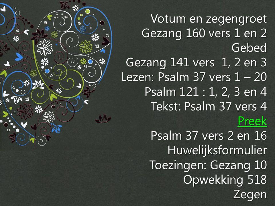 Votum en zegengroet Gezang 160 vers 1 en 2 Gebed Gezang 141 vers 1, 2 en 3 Lezen: Psalm 37 vers 1 – 20 Psalm 121 : 1, 2, 3 en 4 Tekst: Psalm 37 vers 4 Preek Psalm 37 vers 2 en 16 Huwelijksformulier Toezingen: Gezang 10 Opwekking 518 Zegen
