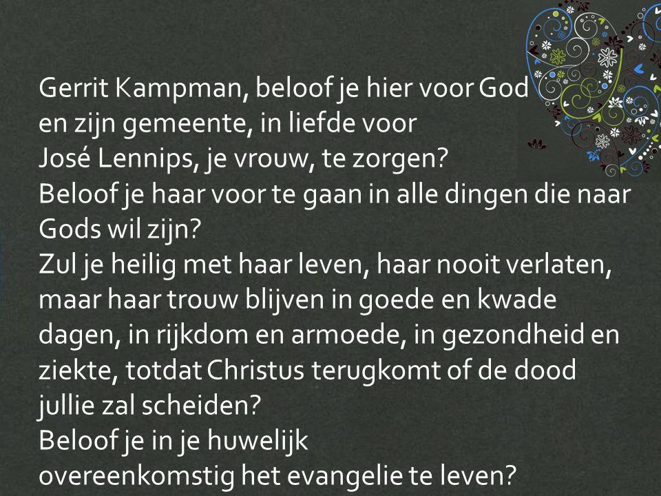 Gerrit Kampman, beloof je hier voor God en zijn gemeente, in liefde voor José Lennips, je vrouw, te zorgen.
