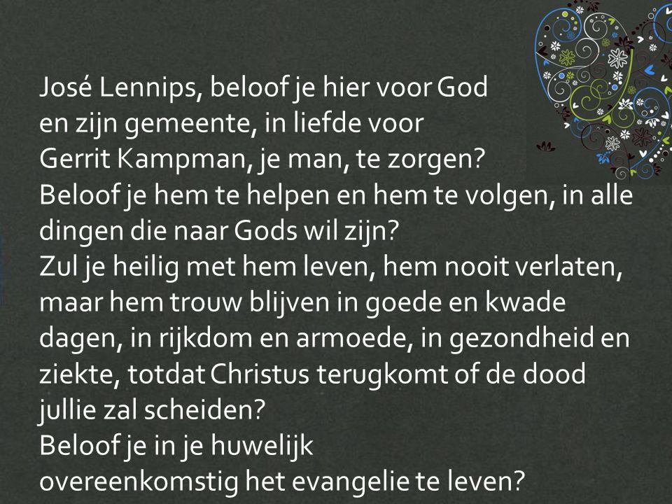 José Lennips, beloof je hier voor God en zijn gemeente, in liefde voor Gerrit Kampman, je man, te zorgen.